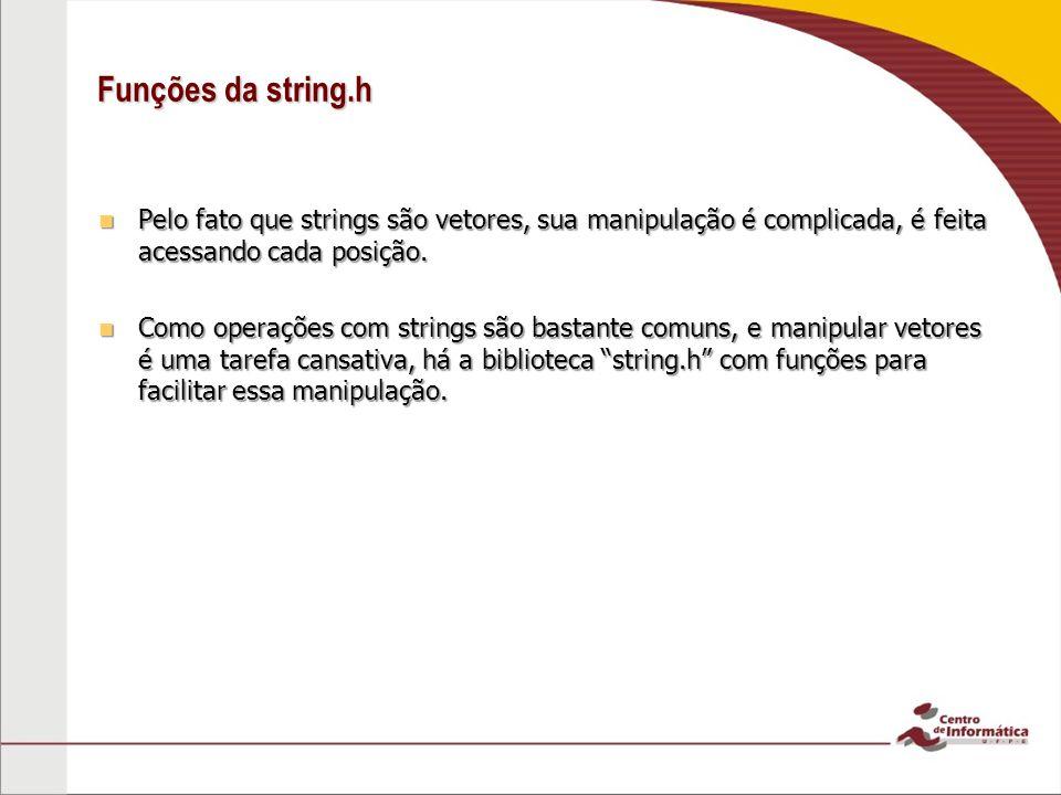 Funções da string.h Pelo fato que strings são vetores, sua manipulação é complicada, é feita acessando cada posição. Pelo fato que strings são vetores