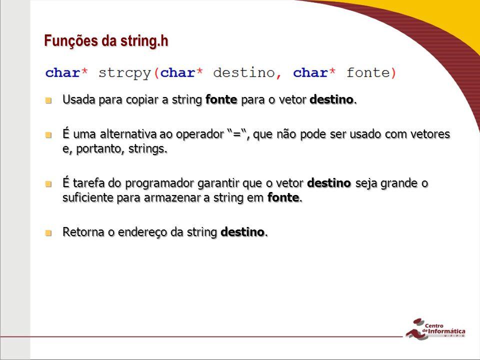 Funções da string.h Usada para copiar a string fonte para o vetor destino. Usada para copiar a string fonte para o vetor destino. É uma alternativa ao