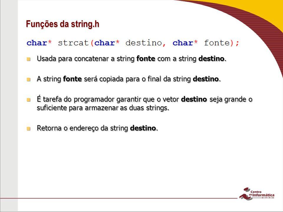 Funções da string.h Usada para concatenar a string fonte com a string destino. Usada para concatenar a string fonte com a string destino. A string fon