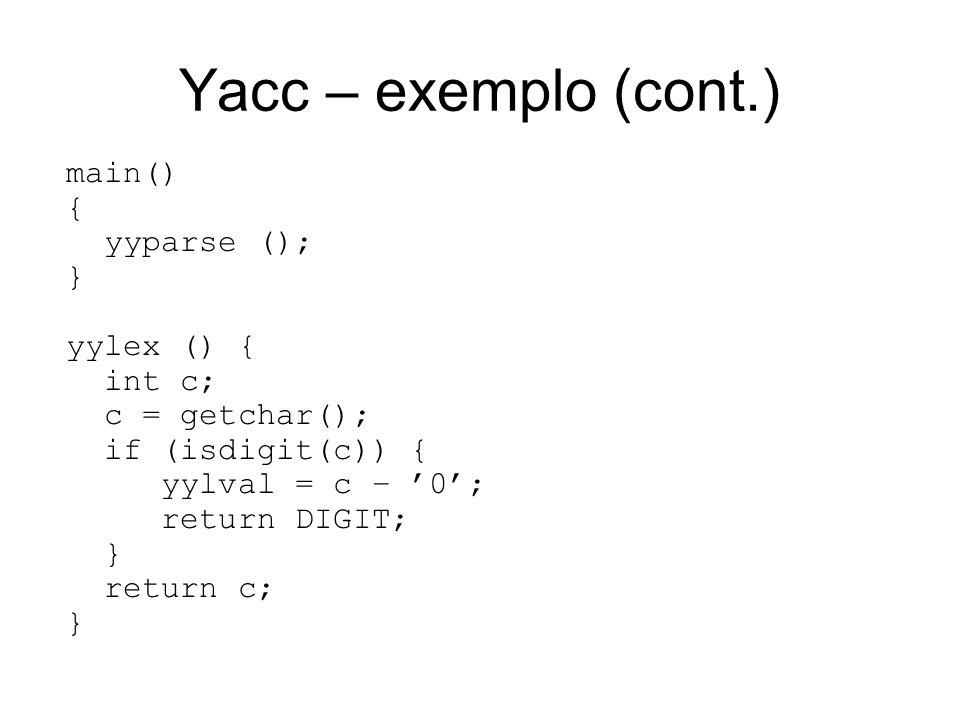Yacc – exemplo (cont.) main() { yyparse (); } yylex () { int c; c = getchar(); if (isdigit(c)) { yylval = c – 0; return DIGIT; } return c; }