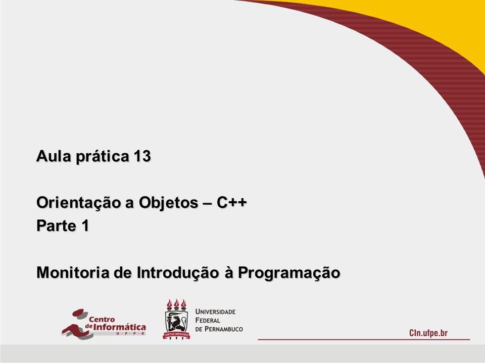 Aula prática 13 Orientação a Objetos – C++ Parte 1 Monitoria de Introdução à Programação