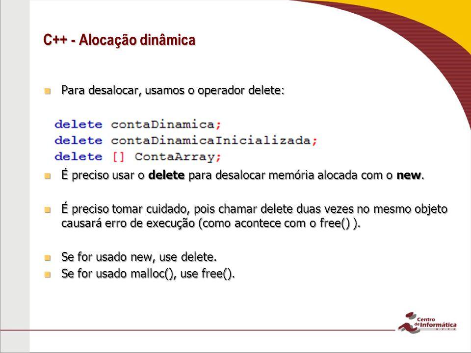 C++ - Alocação dinâmica Para desalocar, usamos o operador delete: Para desalocar, usamos o operador delete: É preciso usar o delete para desalocar memória alocada com o new.