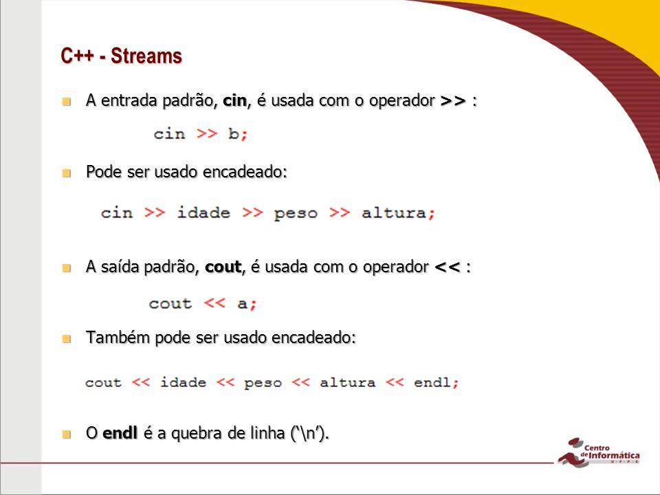 C++ - Streams A entrada padrão, cin, é usada com o operador >> : A entrada padrão, cin, é usada com o operador >> : Pode ser usado encadeado: Pode ser usado encadeado: A saída padrão, cout, é usada com o operador << : A saída padrão, cout, é usada com o operador << : Também pode ser usado encadeado: Também pode ser usado encadeado: O endl é a quebra de linha (\n).