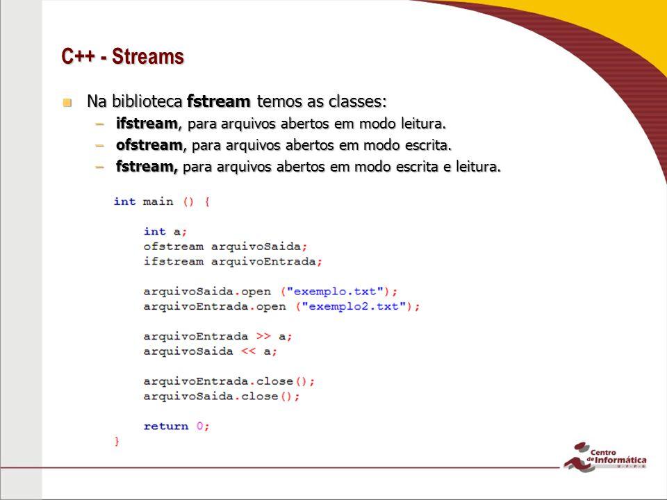 C++ - Streams Na biblioteca fstream temos as classes: Na biblioteca fstream temos as classes: –ifstream, para arquivos abertos em modo leitura.