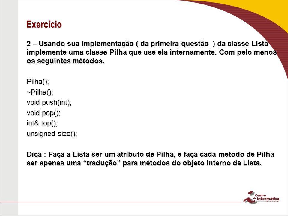 Exercício 2 – Usando sua implementação ( da primeira questão ) da classe Lista implemente uma classe Pilha que use ela internamente.
