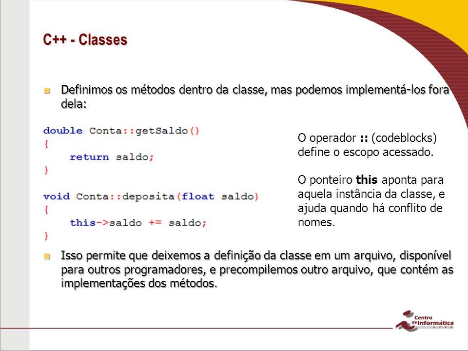 C++ - Classes Definimos os métodos dentro da classe, mas podemos implementá-los fora dela: Definimos os métodos dentro da classe, mas podemos implementá-los fora dela: Isso permite que deixemos a definição da classe em um arquivo, disponível para outros programadores, e precompilemos outro arquivo, que contém as implementações dos métodos.