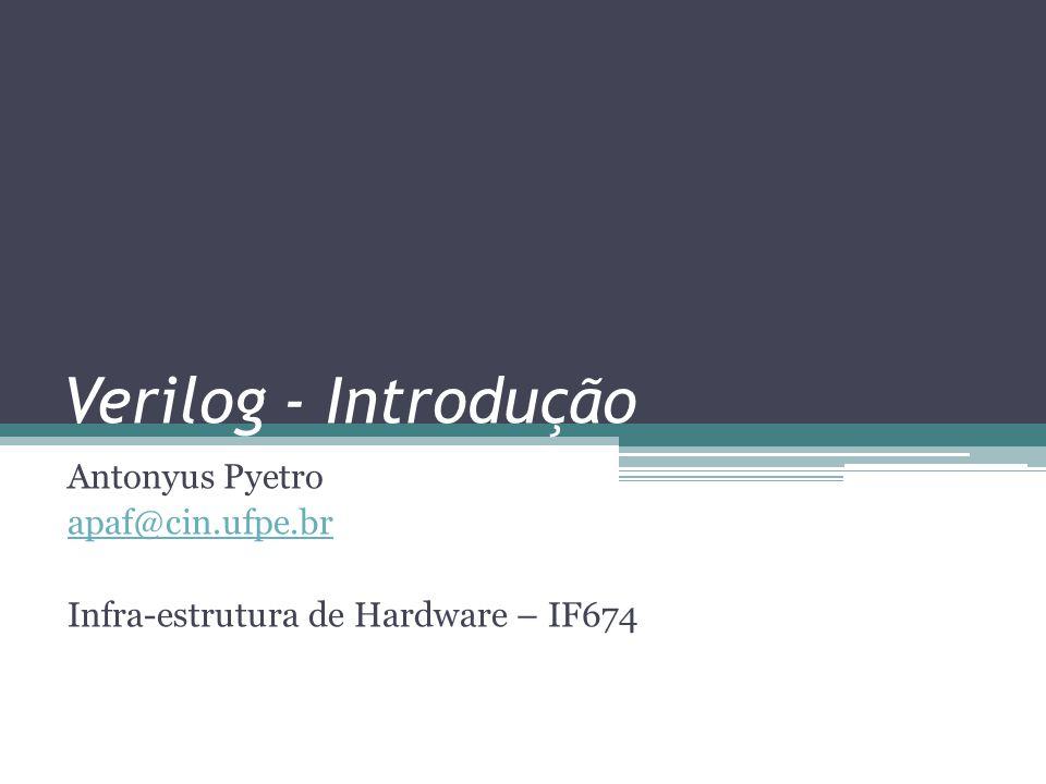Verilog - Introdução Antonyus Pyetro apaf@cin.ufpe.br Infra-estrutura de Hardware – IF674