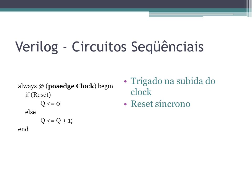 Verilog - Circuitos Seqüênciais always @ (posedge Clock) begin if (Reset) Q <= 0 else Q <= Q + 1; end Trigado na subida do clock Reset síncrono