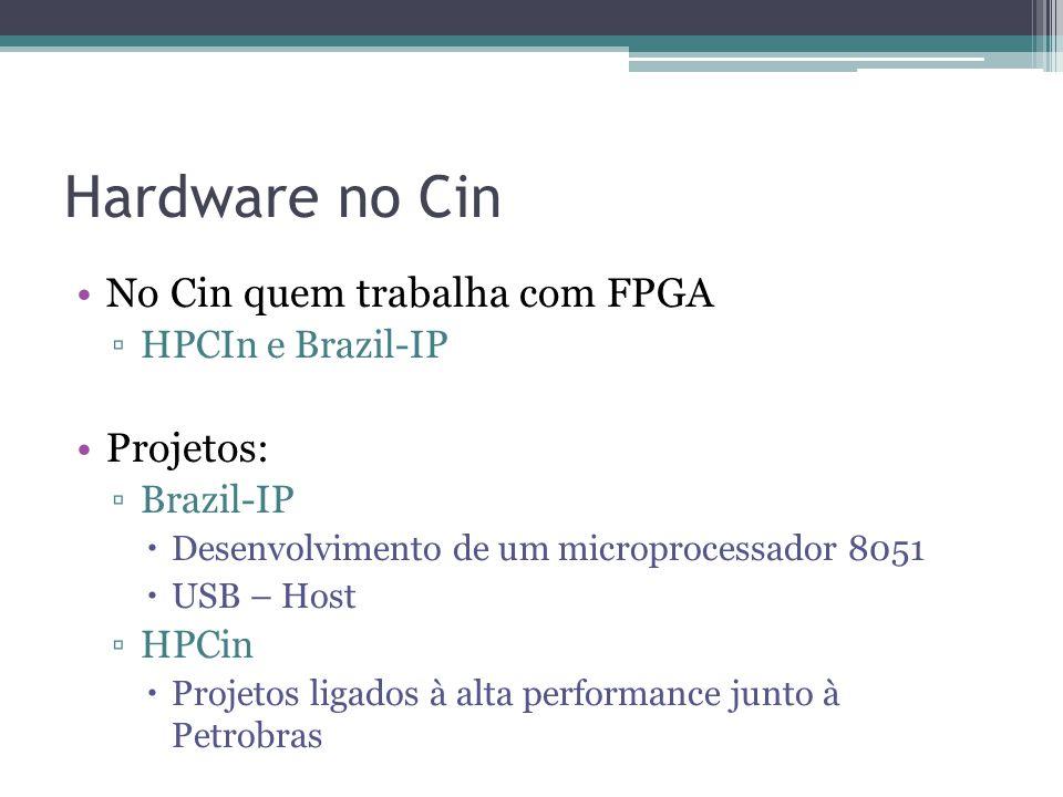 Hardware no Cin No Cin quem trabalha com FPGA HPCIn e Brazil-IP Projetos: Brazil-IP Desenvolvimento de um microprocessador 8051 USB – Host HPCin Proje