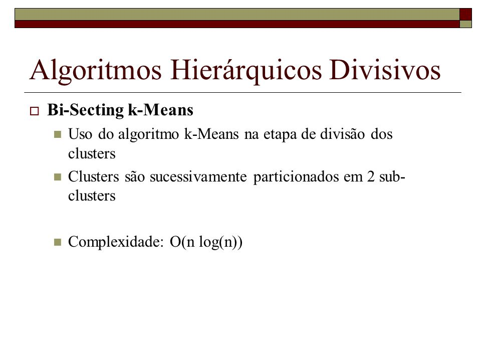 Algoritmos Hierárquicos Divisivos Bi-Secting k-Means Uso do algoritmo k-Means na etapa de divisão dos clusters Clusters são sucessivamente particionad