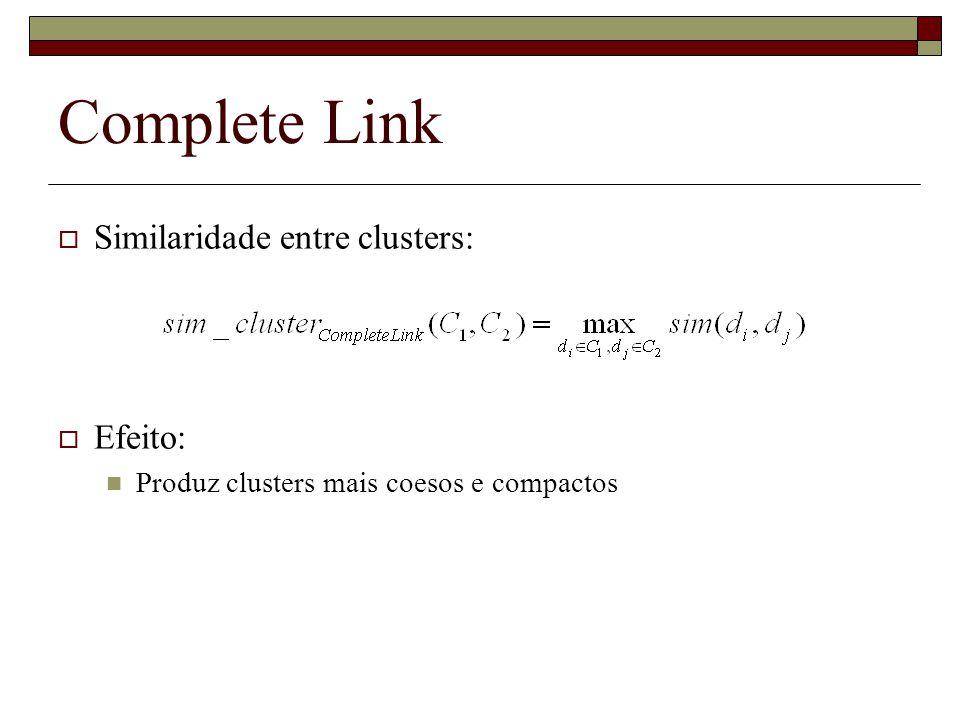 Complete Link Similaridade entre clusters: Efeito: Produz clusters mais coesos e compactos