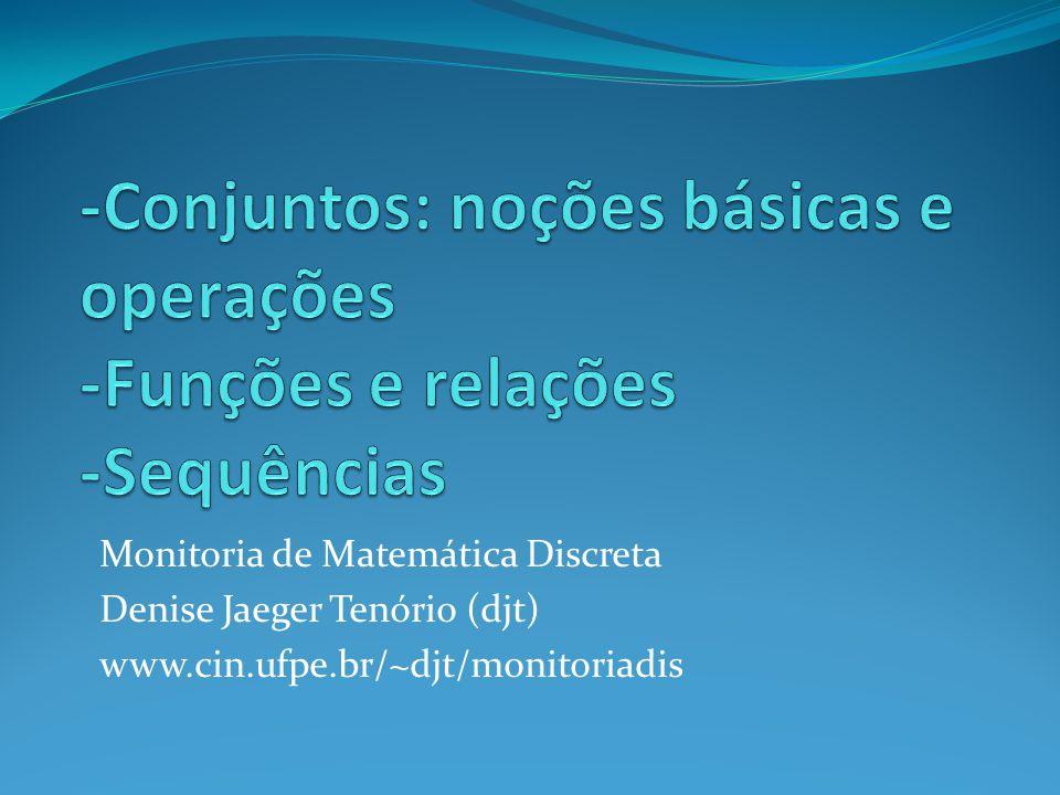 Monitoria de Matemática Discreta Denise Jaeger Tenório (djt) www.cin.ufpe.br/~djt/monitoriadis