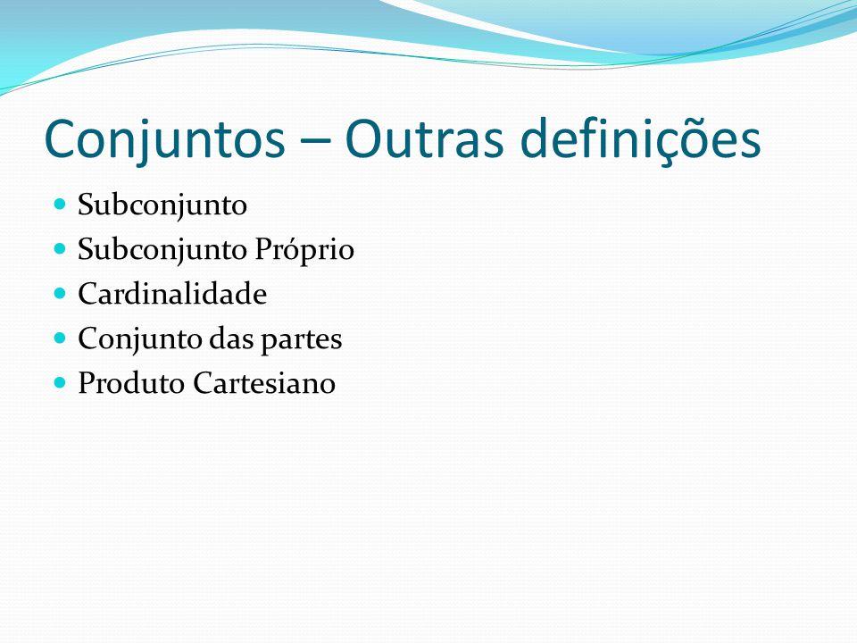 Conjuntos – Outras definições Subconjunto Subconjunto Próprio Cardinalidade Conjunto das partes Produto Cartesiano