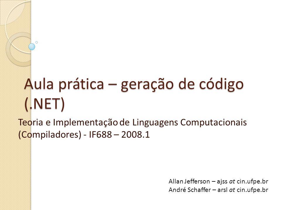 Aula prática – geração de código (.NET) Teoria e Implementação de Linguagens Computacionais (Compiladores) - IF688 – 2008.1 Allan Jefferson – ajss at cin.ufpe.br André Schaffer – arsl at cin.ufpe.br