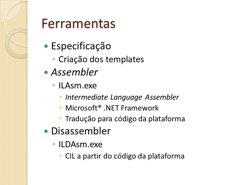Ferramentas Especificação Criação dos templates Assembler ILAsm.exe Intermediate Language Assembler Microsoft®.NET Framework Tradução para código da plataforma Disassembler ILDAsm.exe CIL a partir do código da plataforma