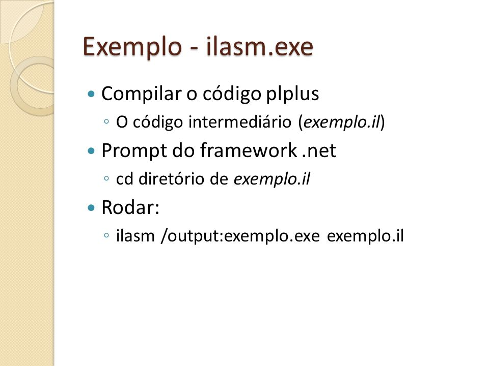 Exemplo - ilasm.exe Compilar o código plplus O código intermediário (exemplo.il) Prompt do framework.net cd diretório de exemplo.il Rodar: ilasm /output:exemplo.exe exemplo.il