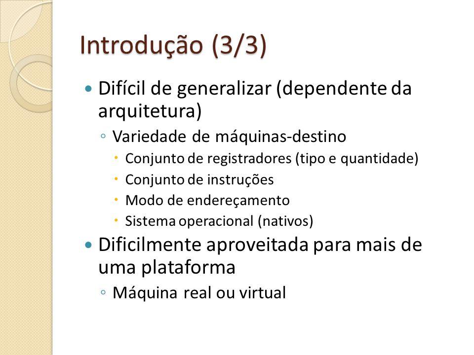 Introdução (3/3) Difícil de generalizar (dependente da arquitetura) Variedade de máquinas-destino Conjunto de registradores (tipo e quantidade) Conjunto de instruções Modo de endereçamento Sistema operacional (nativos) Dificilmente aproveitada para mais de uma plataforma Máquina real ou virtual