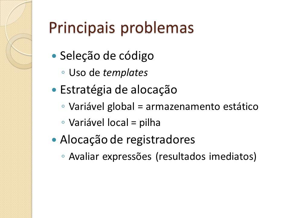 Principais problemas Seleção de código Uso de templates Estratégia de alocação Variável global = armazenamento estático Variável local = pilha Alocação de registradores Avaliar expressões (resultados imediatos)