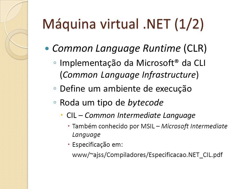 Máquina virtual.NET (1/2) Common Language Runtime (CLR) Implementação da Microsoft® da CLI (Common Language Infrastructure) Define um ambiente de execução Roda um tipo de bytecode CIL – Common Intermediate Language Também conhecido por MSIL – Microsoft Intermediate Language Especificação em: www/~ajss/Compiladores/Especificacao.NET_CIL.pdf