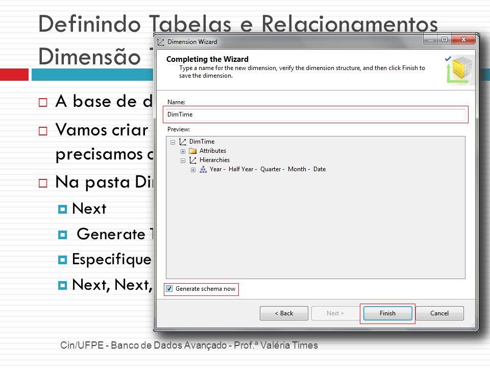 Definindo Tabelas e Relacionamentos Dimensão Tempo Cin/UFPE - Banco de Dados Avançado - Prof.ª Valéria Times A base de dados não possui uma tabela de