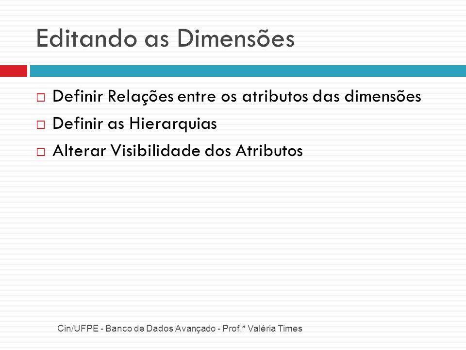 Editando as Dimensões Cin/UFPE - Banco de Dados Avançado - Prof.ª Valéria Times Definir Relações entre os atributos das dimensões Definir as Hierarqui
