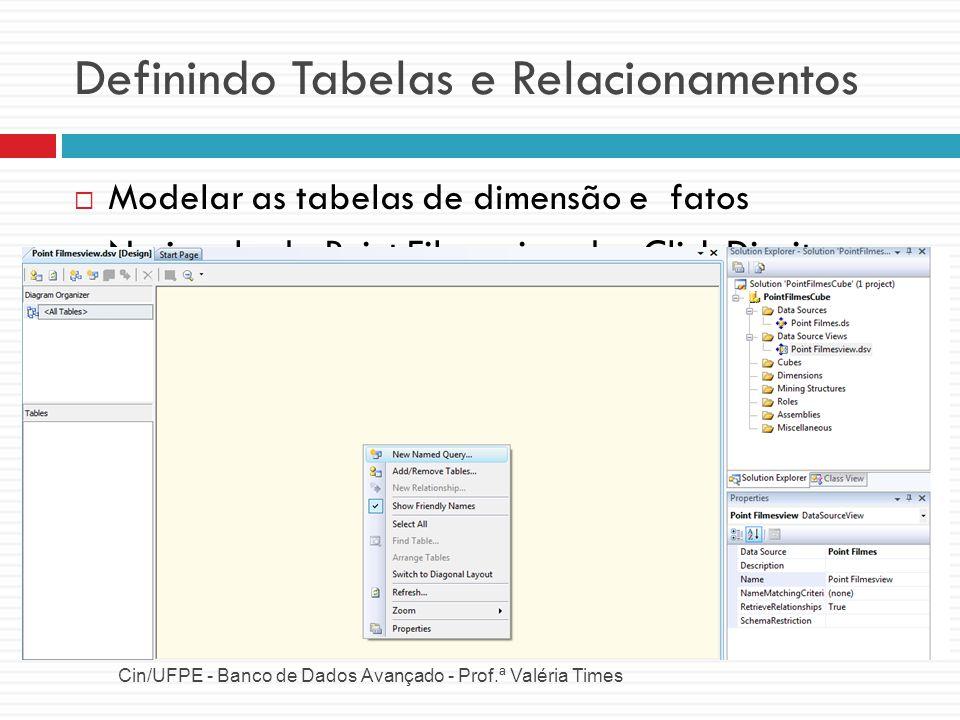 Definindo Tabelas e Relacionamentos Dimensão Cliente Cin/UFPE - Banco de Dados Avançado - Prof.ª Valéria Times Atributos: CPF, Nome, Sexo, Idade SQL para selecionar esse atributos da tabela Cliente da Base de Dados Visualizando os dados Sobre a tabela DimCliente, Click Direito, Explorer Data Definir Chave Primaria Sobre CPF_Cliente, Click Direito, Set Logical Primary Key SELECT CPF_Cliente, Nome, Sexo, DATEDIFF (YEAR, Data_Nascimento, GETDATE()) as Idade FROM dbo.Cliente