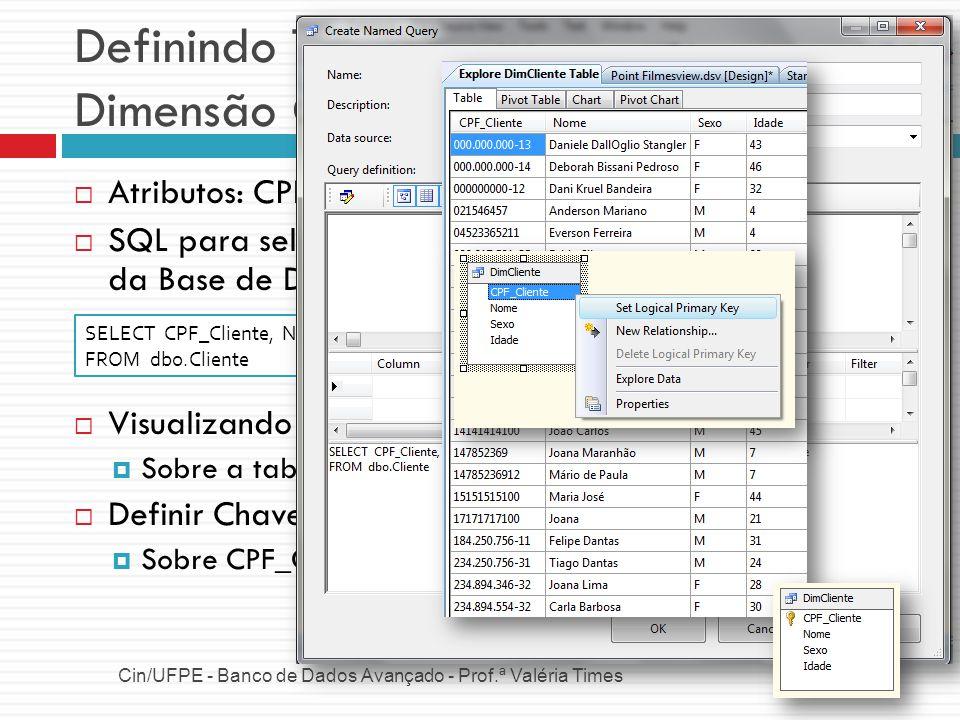 Definindo Tabelas e Relacionamentos Dimensão Funcionário Cin/UFPE - Banco de Dados Avançado - Prof.ª Valéria Times Atributos: CPF, Nome, Sexo, Salário e Tempo de Contratação SQL para selecionar esse atributos da tabela Funcionario da Base de Dados Chave: CPF_Funcionario SELECT CPF_Funcionario, Nome, Sexo, Salario, DATEDIFF (YEAR, Data_Contratacao, GETDATE()) as TempoContratacao FROM [PointFilmes].[dbo].[Funcionario]