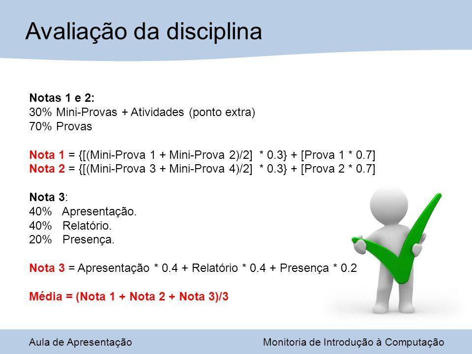 Avaliação da disciplina Notas 1 e 2: 30% Mini-Provas + Atividades (ponto extra) 70% Provas Nota 1 = {[(Mini-Prova 1 + Mini-Prova 2)/2] * 0.3} + [Prova 1 * 0.7] Nota 2 = {[(Mini-Prova 3 + Mini-Prova 4)/2] * 0.3} + [Prova 2 * 0.7] Nota 3: 40% Apresentação.