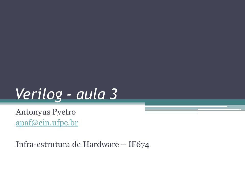 Verilog - aula 3 Antonyus Pyetro apaf@cin.ufpe.br Infra-estrutura de Hardware – IF674