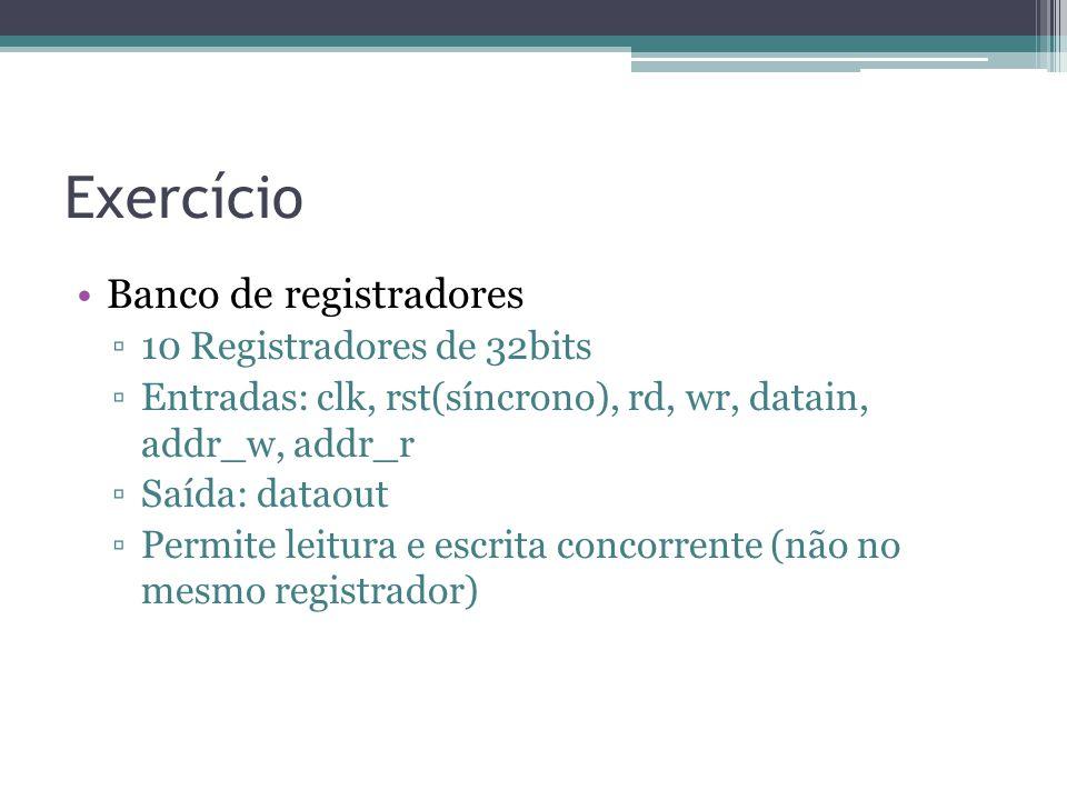 Exercício Banco de registradores 10 Registradores de 32bits Entradas: clk, rst(síncrono), rd, wr, datain, addr_w, addr_r Saída: dataout Permite leitura e escrita concorrente (não no mesmo registrador)