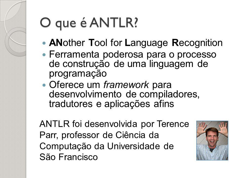 O que é ANTLR? ANother Tool for Language Recognition Ferramenta poderosa para o processo de construção de uma linguagem de programação Oferece um fram