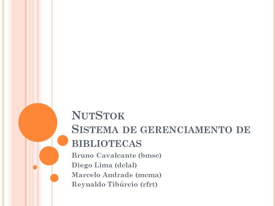 N UT S TOK S ISTEMA DE GERENCIAMENTO DE BIBLIOTECAS Bruno Cavalcante (bmsc) Diego Lima (dclal) Marcelo Andrade (mcma) Reynaldo Tibúrcio (rfrt)
