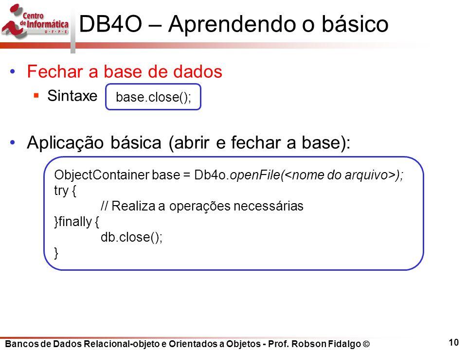 Bancos de Dados Relacional-objeto e Orientados a Objetos - Prof. Robson Fidalgo DB4O – Aprendendo o básico Fechar a base de dados Sintaxe Aplicação bá