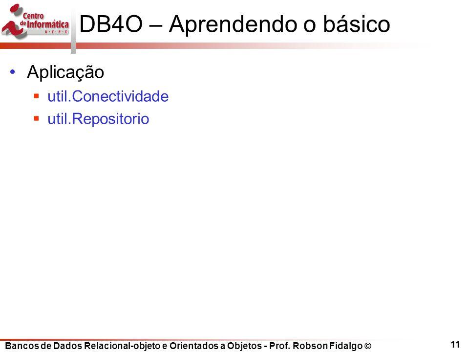 Bancos de Dados Relacional-objeto e Orientados a Objetos - Prof. Robson Fidalgo DB4O – Aprendendo o básico Aplicação util.Conectividade util.Repositor