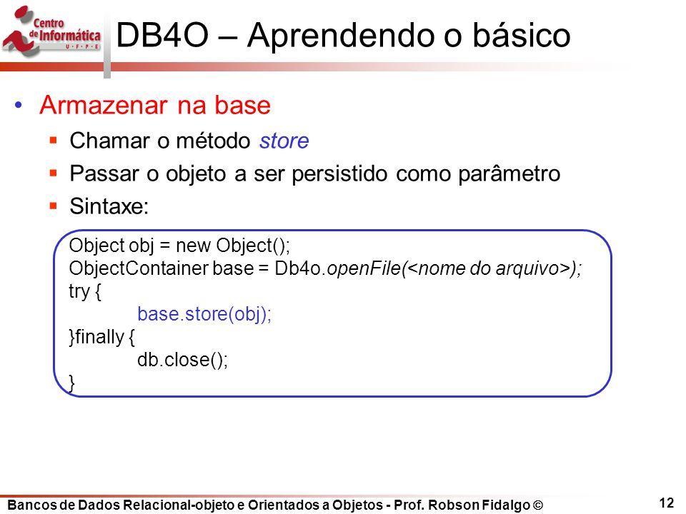 Bancos de Dados Relacional-objeto e Orientados a Objetos - Prof. Robson Fidalgo DB4O – Aprendendo o básico Armazenar na base Chamar o método store Pas