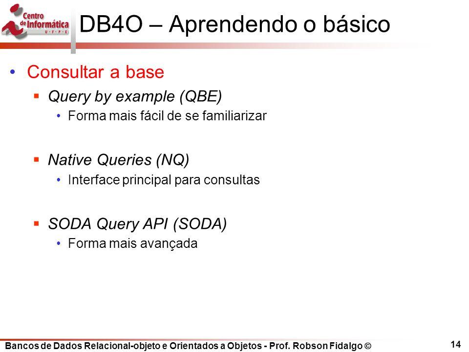 Bancos de Dados Relacional-objeto e Orientados a Objetos - Prof. Robson Fidalgo DB4O – Aprendendo o básico Consultar a base Query by example (QBE) For
