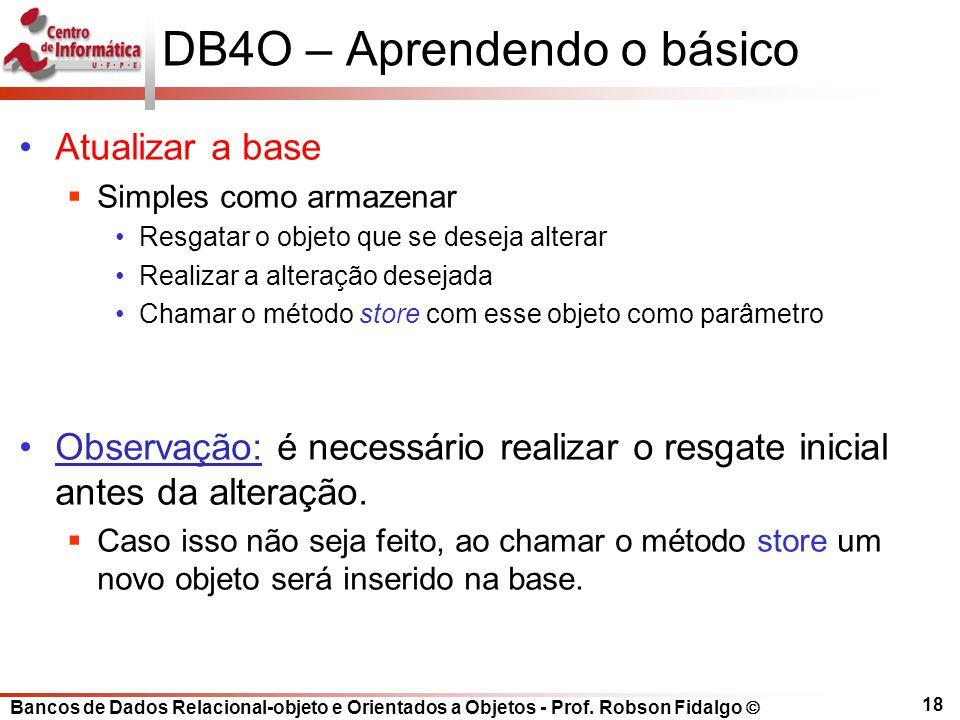 Bancos de Dados Relacional-objeto e Orientados a Objetos - Prof. Robson Fidalgo DB4O – Aprendendo o básico Atualizar a base Simples como armazenar Res