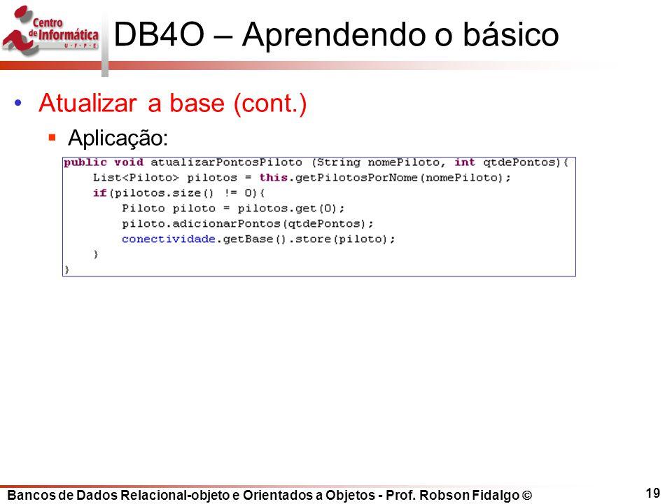Bancos de Dados Relacional-objeto e Orientados a Objetos - Prof. Robson Fidalgo DB4O – Aprendendo o básico Atualizar a base (cont.) Aplicação: 19