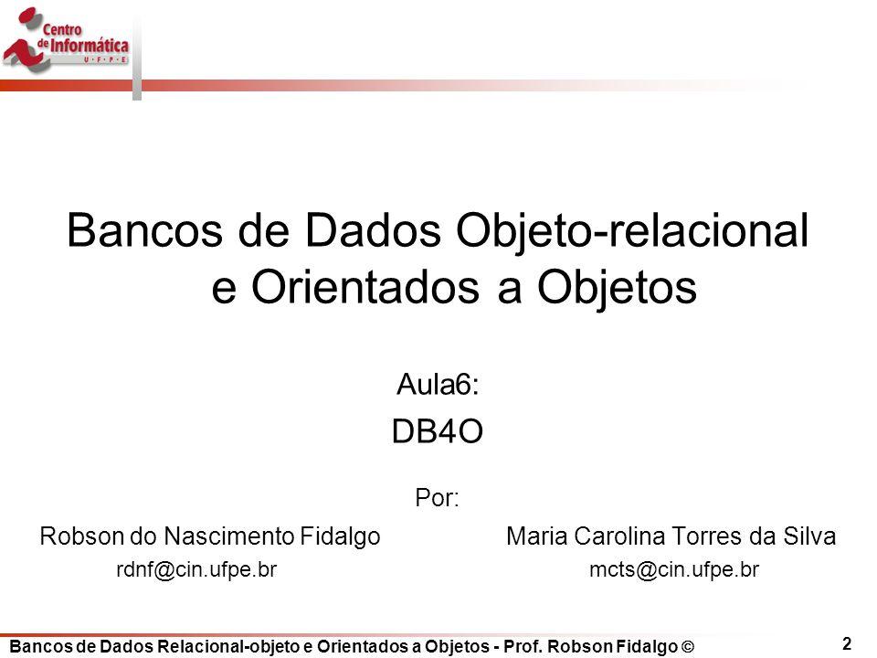2 Bancos de Dados Objeto-relacional e Orientados a Objetos Aula6: DB4O Por: Robson do Nascimento Fidalgo Maria Carolina Torres da Silva rdnf@cin.ufpe.