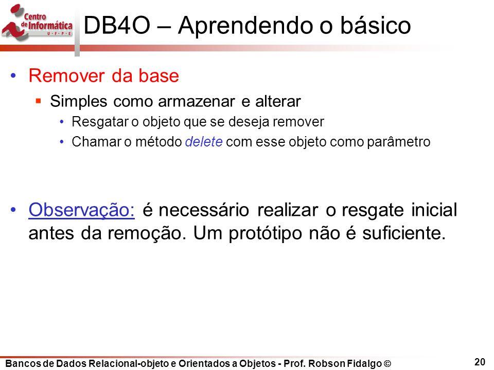 Bancos de Dados Relacional-objeto e Orientados a Objetos - Prof. Robson Fidalgo DB4O – Aprendendo o básico Remover da base Simples como armazenar e al
