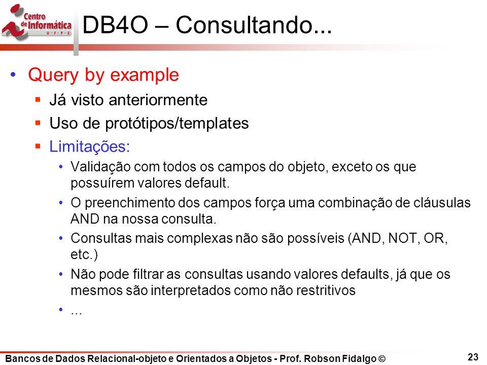 Bancos de Dados Relacional-objeto e Orientados a Objetos - Prof. Robson Fidalgo DB4O – Consultando... Query by example Já visto anteriormente Uso de p