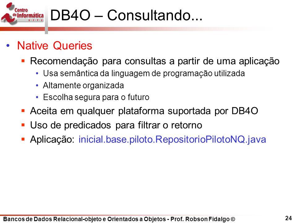 Bancos de Dados Relacional-objeto e Orientados a Objetos - Prof. Robson Fidalgo DB4O – Consultando... Native Queries Recomendação para consultas a par