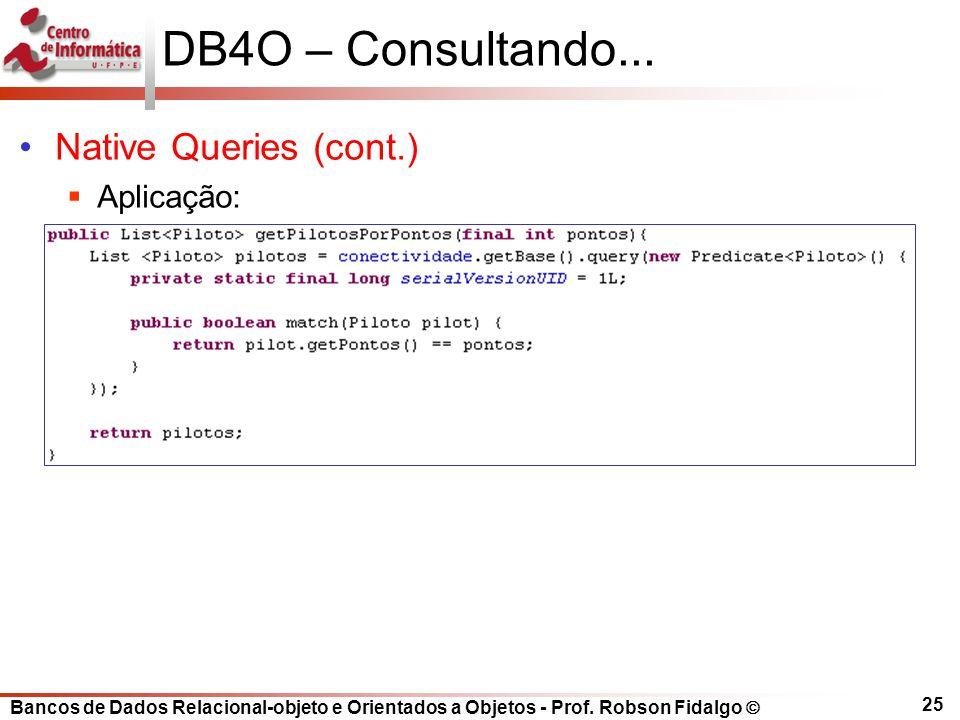 Bancos de Dados Relacional-objeto e Orientados a Objetos - Prof. Robson Fidalgo DB4O – Consultando... Native Queries (cont.) Aplicação: 25
