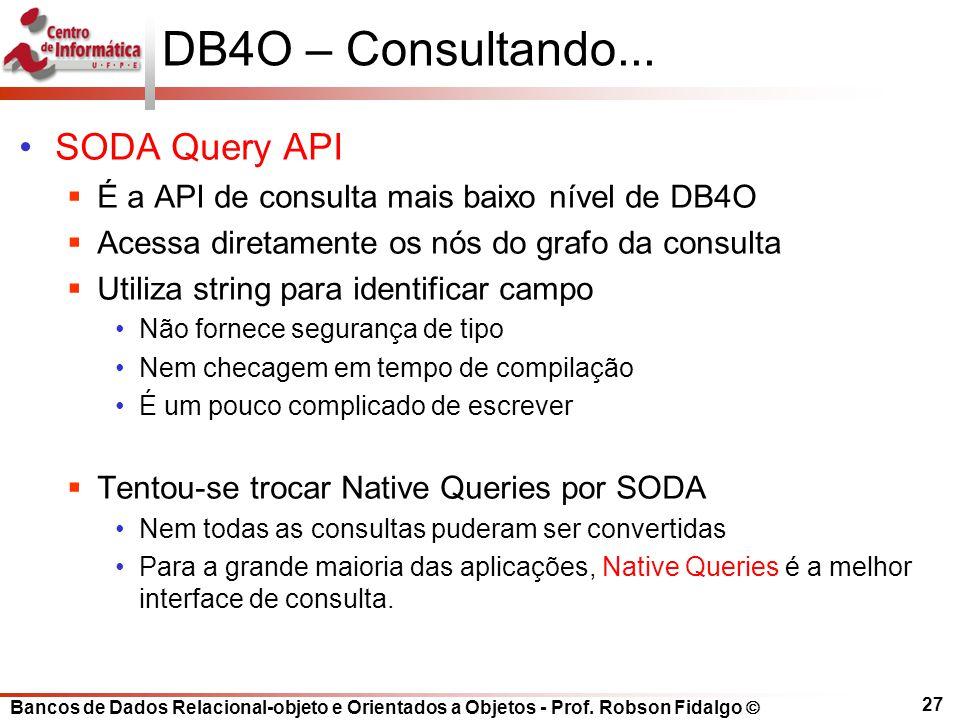 Bancos de Dados Relacional-objeto e Orientados a Objetos - Prof. Robson Fidalgo DB4O – Consultando... SODA Query API É a API de consulta mais baixo ní
