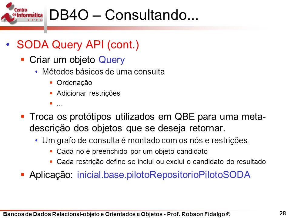 Bancos de Dados Relacional-objeto e Orientados a Objetos - Prof. Robson Fidalgo DB4O – Consultando... SODA Query API (cont.) Criar um objeto Query Mét