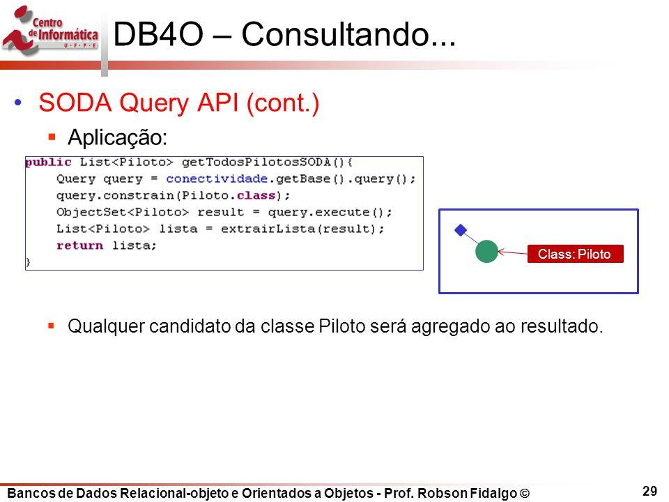 Bancos de Dados Relacional-objeto e Orientados a Objetos - Prof. Robson Fidalgo DB4O – Consultando... SODA Query API (cont.) Aplicação: Qualquer candi