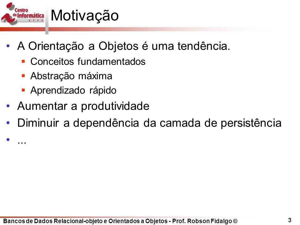 Bancos de Dados Relacional-objeto e Orientados a Objetos - Prof. Robson Fidalgo 3 Motivação A Orientação a Objetos é uma tendência. Conceitos fundamen