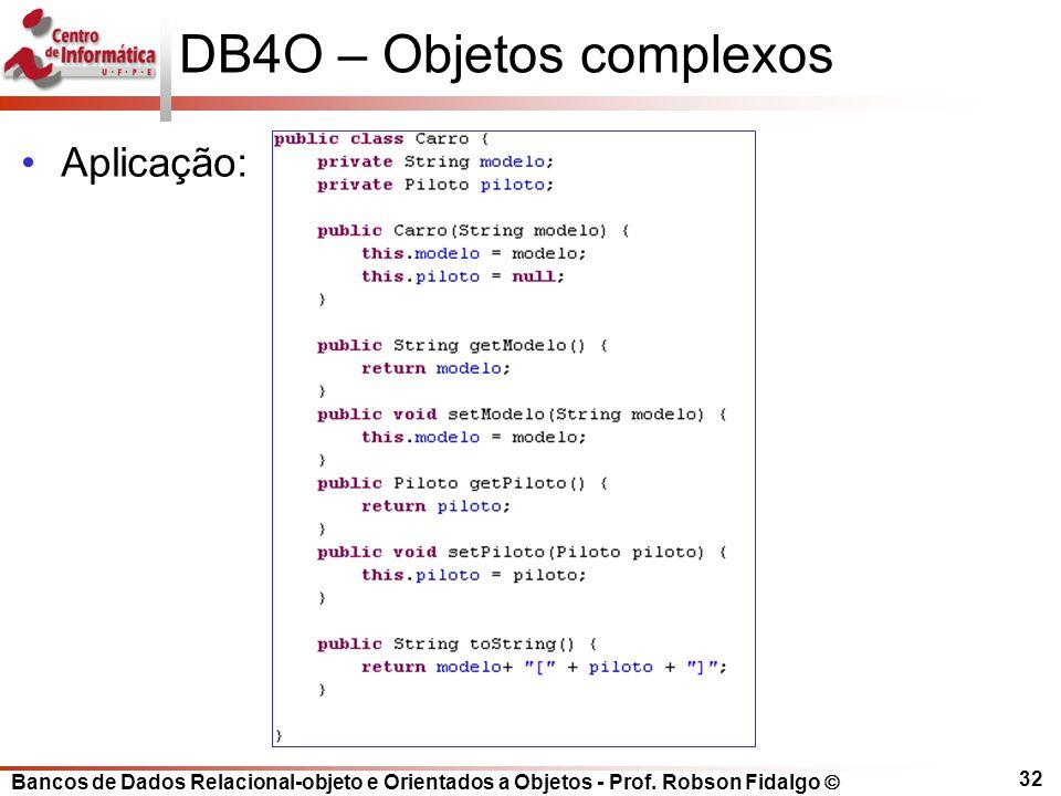 Bancos de Dados Relacional-objeto e Orientados a Objetos - Prof. Robson Fidalgo DB4O – Objetos complexos Aplicação: 32