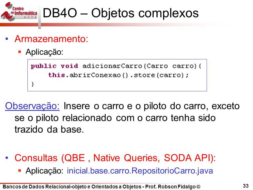 Bancos de Dados Relacional-objeto e Orientados a Objetos - Prof. Robson Fidalgo DB4O – Objetos complexos Armazenamento: Aplicação: Observação: Insere