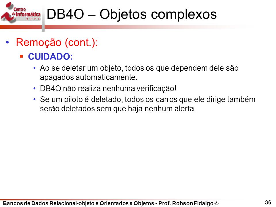 Bancos de Dados Relacional-objeto e Orientados a Objetos - Prof. Robson Fidalgo DB4O – Objetos complexos Remoção (cont.): CUIDADO: Ao se deletar um ob